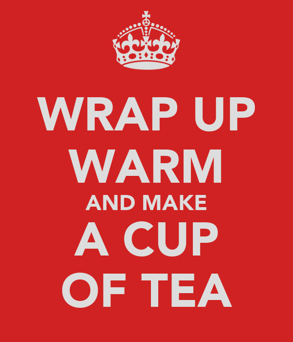WRAP UP WARM AND MAKE A CUP OF TEA