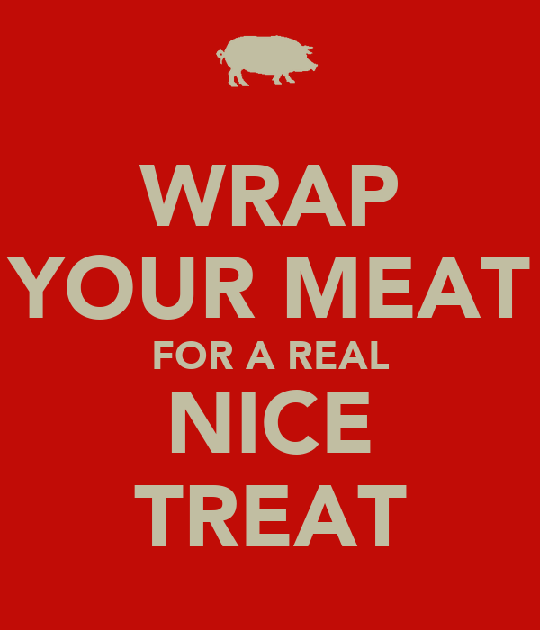WRAP YOUR MEAT FOR A REAL NICE TREAT