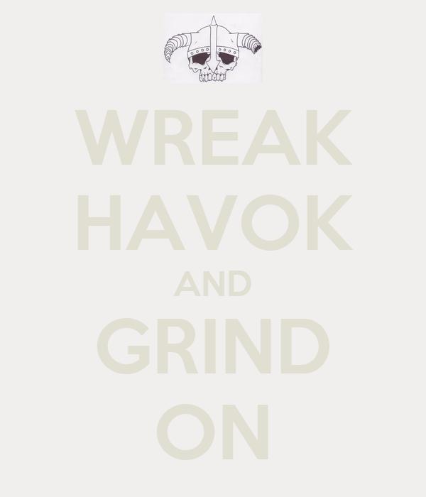 WREAK HAVOK AND GRIND ON