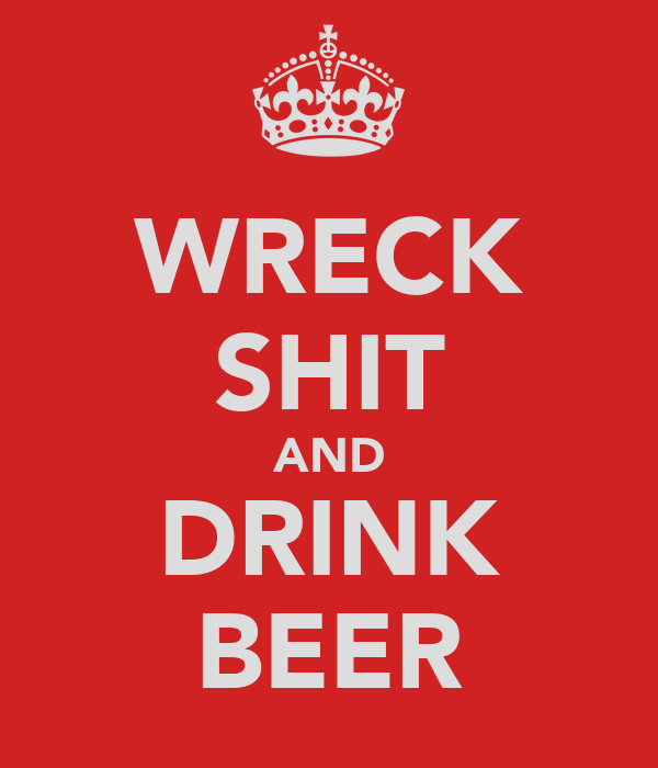 WRECK SHIT AND DRINK BEER