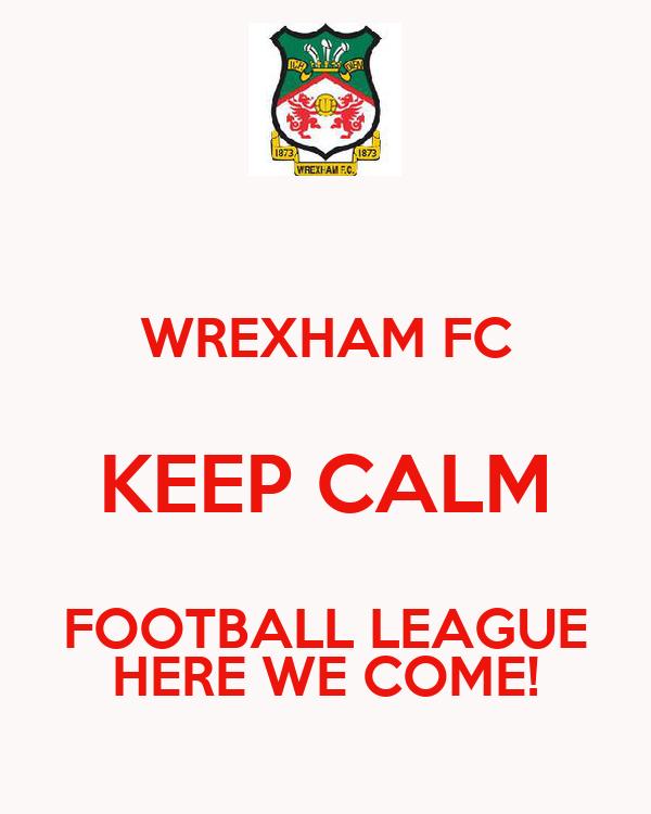 WREXHAM FC KEEP CALM FOOTBALL LEAGUE HERE WE COME!