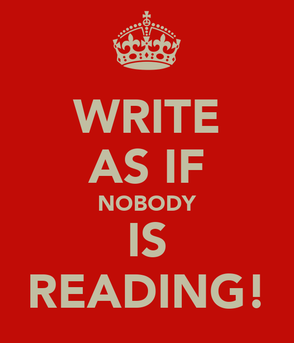 WRITE AS IF NOBODY IS READING!
