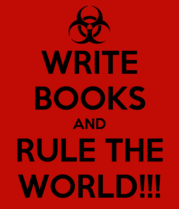 WRITE BOOKS AND RULE THE WORLD!!!