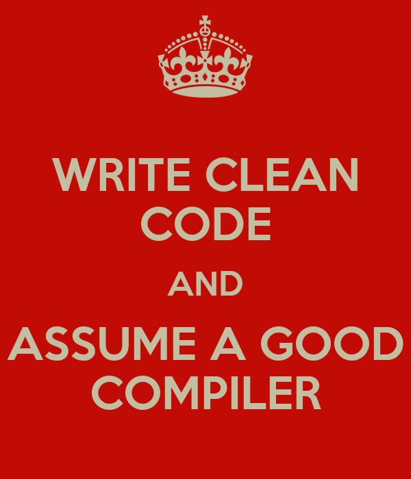 WRITE CLEAN CODE AND ASSUME A GOOD COMPILER