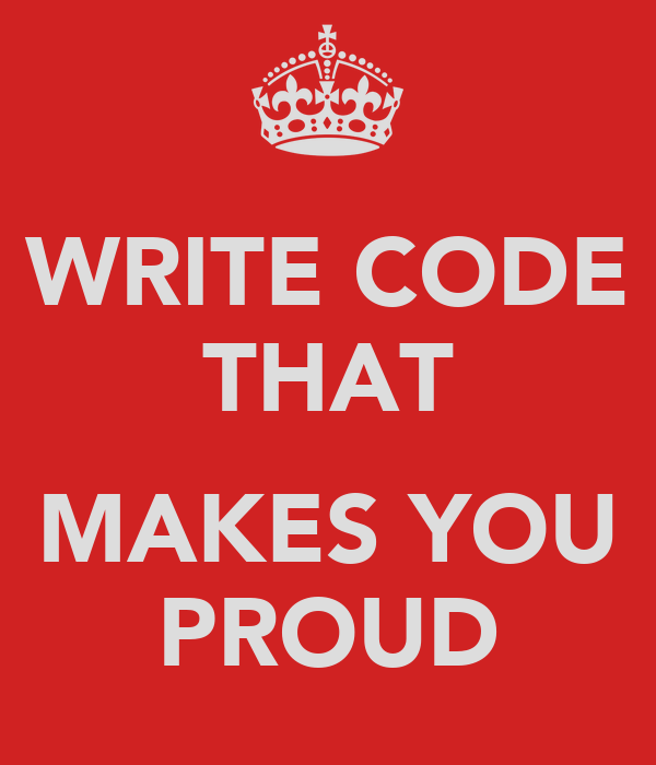 WRITE CODE THAT  MAKES YOU PROUD