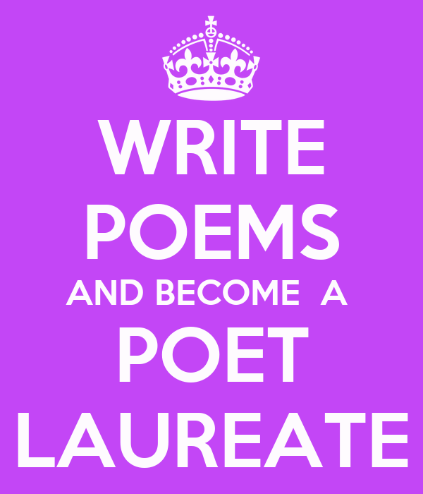 WRITE POEMS AND BECOME  A  POET LAUREATE