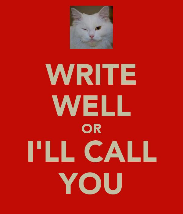 WRITE WELL OR I'LL CALL YOU