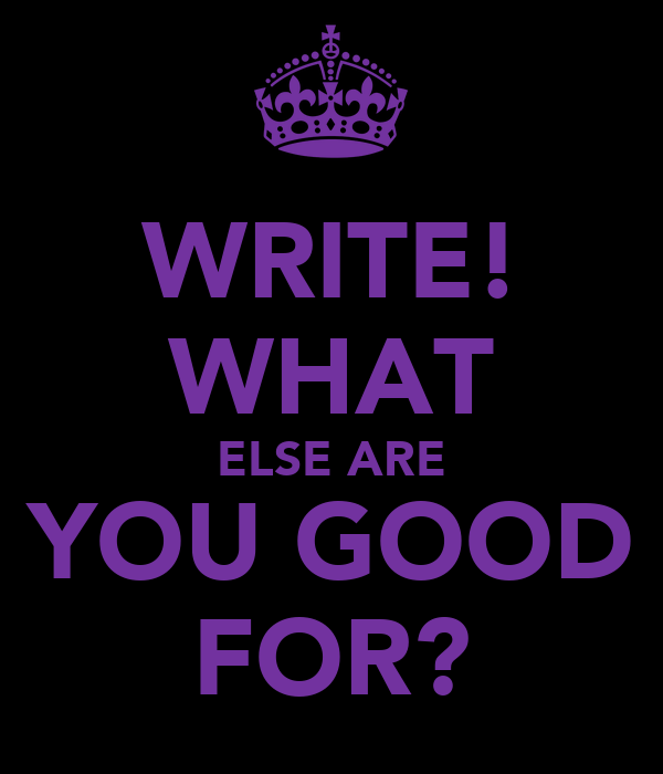 WRITE! WHAT ELSE ARE YOU GOOD FOR?
