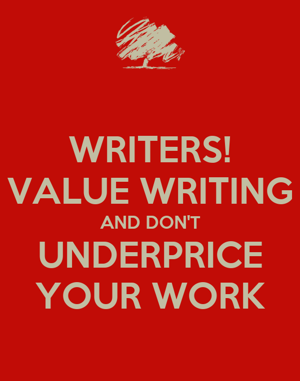WRITERS! VALUE WRITING AND DON'T UNDERPRICE YOUR WORK