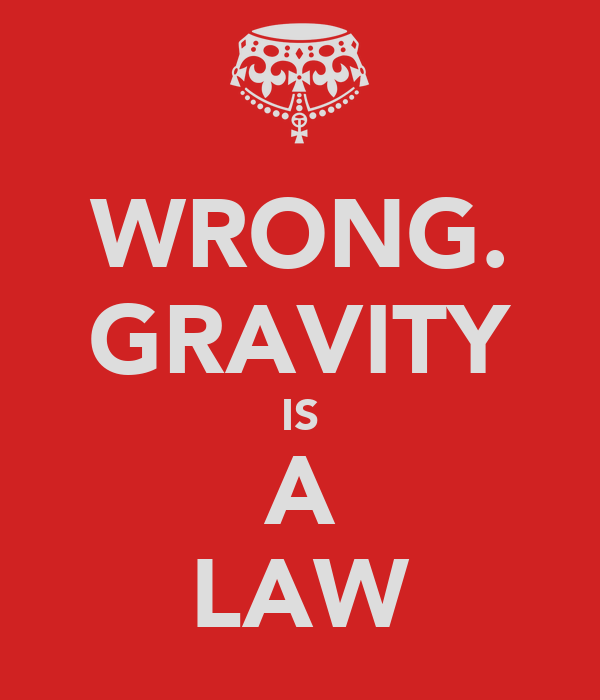 WRONG. GRAVITY IS A LAW