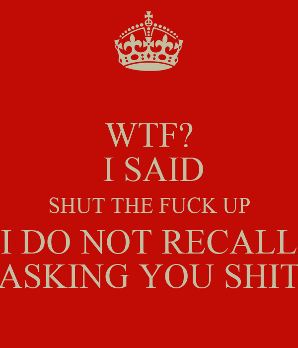 WTF?  I SAID SHUT THE FUCK UP I DO NOT RECALL ASKING YOU SHIT