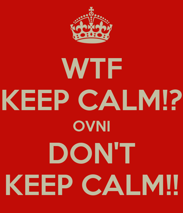 WTF KEEP CALM!? OVNI DON'T KEEP CALM!!