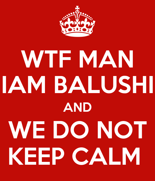 WTF MAN IAM BALUSHI AND WE DO NOT KEEP CALM