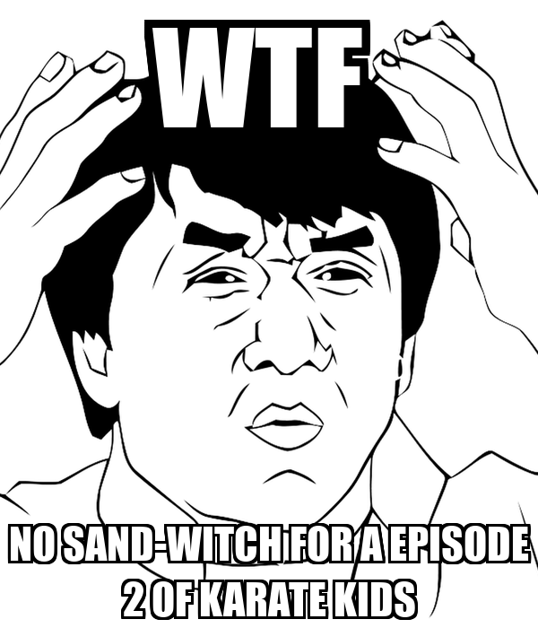 WTF  NO SAND-WITCH FOR A EPISODE 2 OF KARATE KIDS