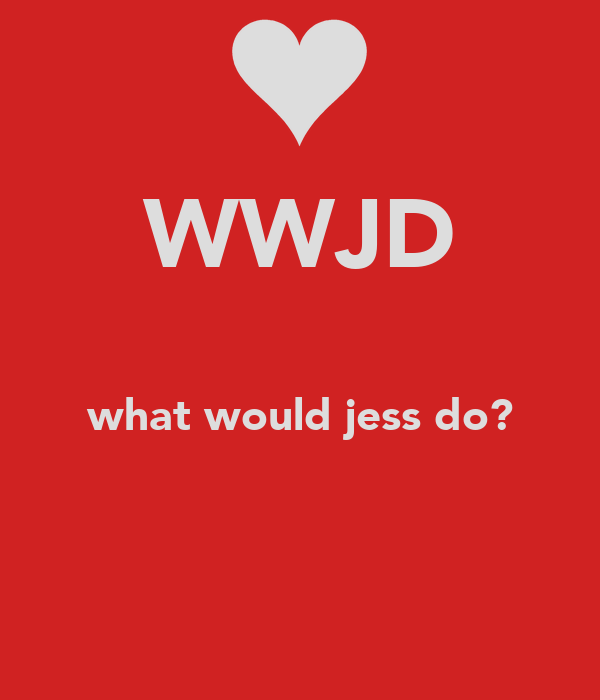 WWJD  what would jess do?