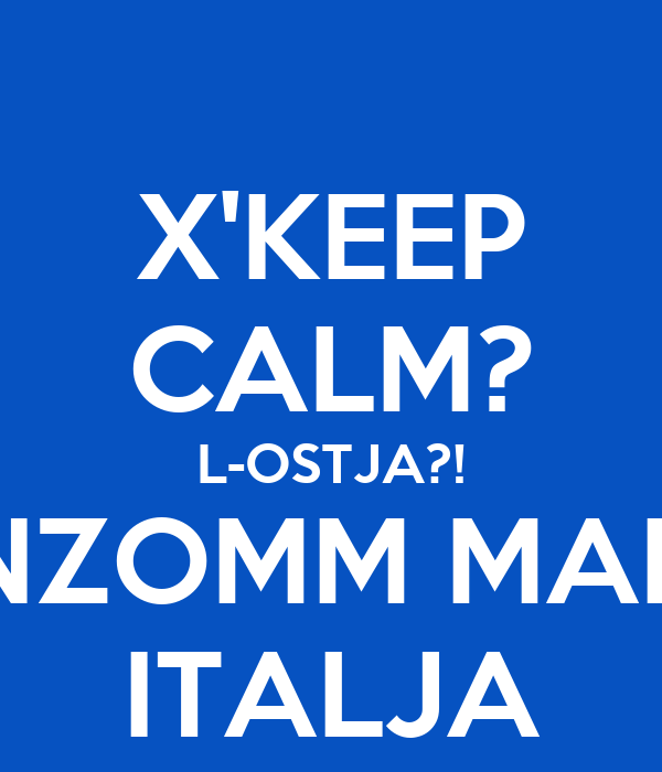 X'KEEP CALM? L-OSTJA?! INZOMM MAL- ITALJA