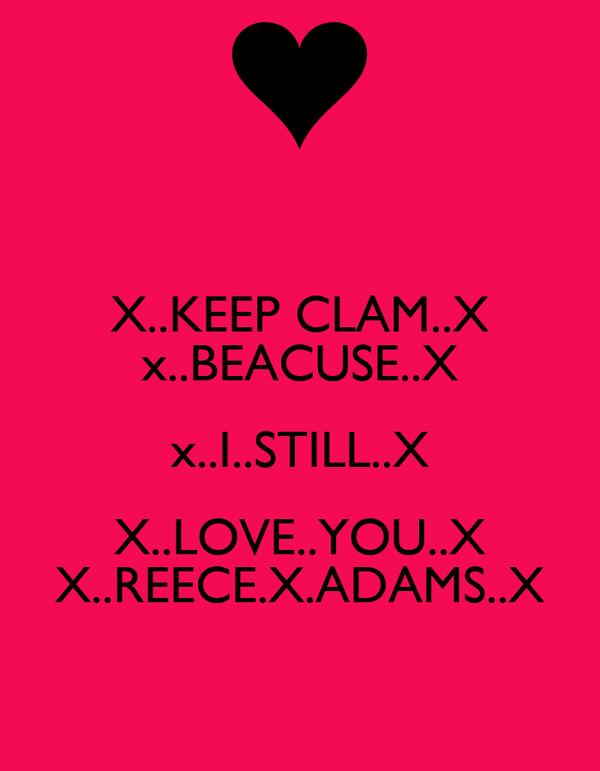 X..KEEP CLAM..X x..BEACUSE..X x..I..STILL..X X..LOVE..YOU..X X..REECE.X.ADAMS..X