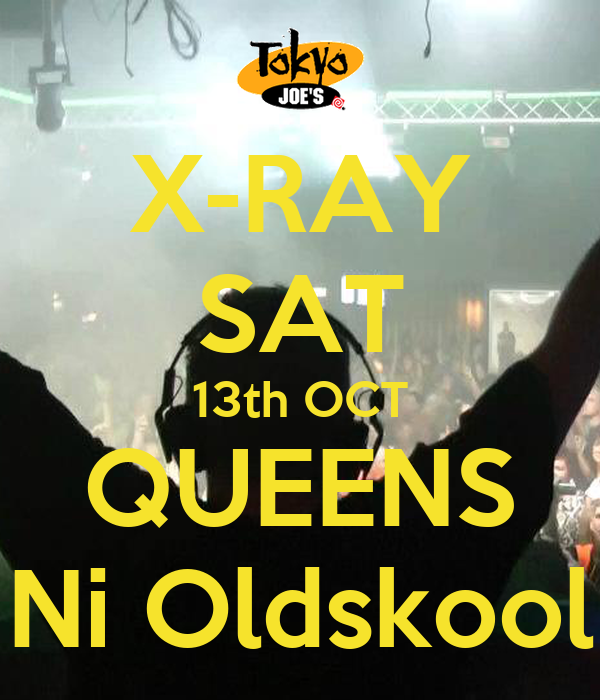 X-RAY SAT 13th OCT QUEENS Ni Oldskool