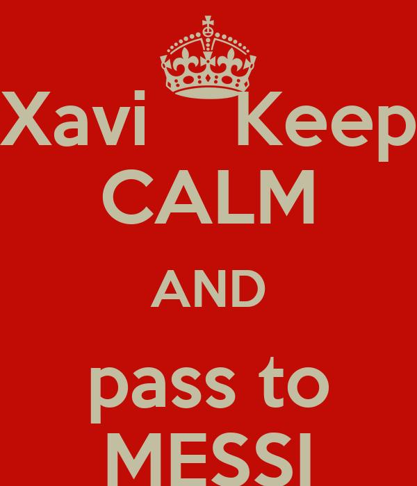 Xavi    Keep CALM AND pass to MESSI