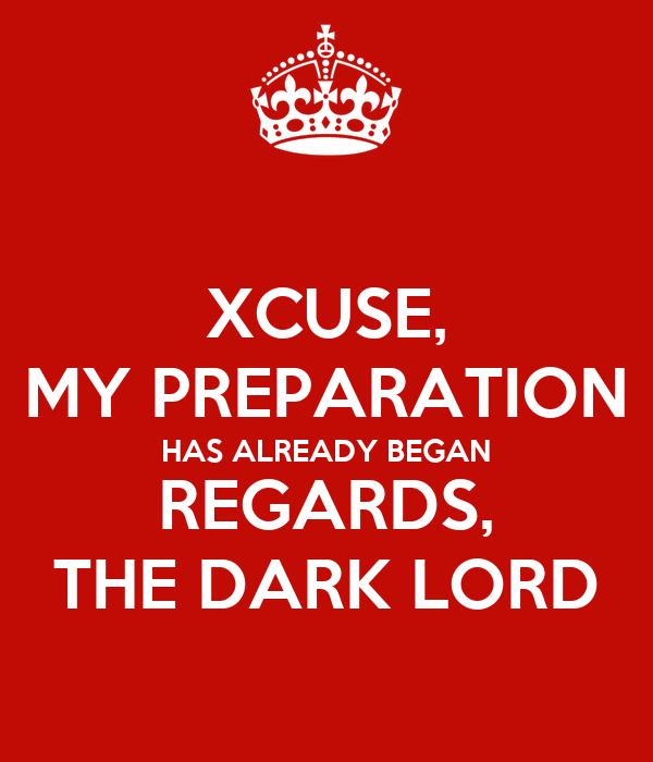 XCUSE, MY PREPARATION HAS ALREADY BEGAN REGARDS, THE DARK LORD