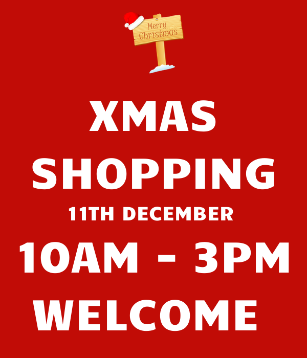 XMAS SHOPPING 11TH DECEMBER  10AM - 3PM WELCOME