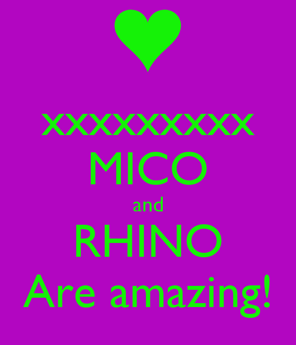 xxxxxxxxx MICO and RHINO Are amazing!