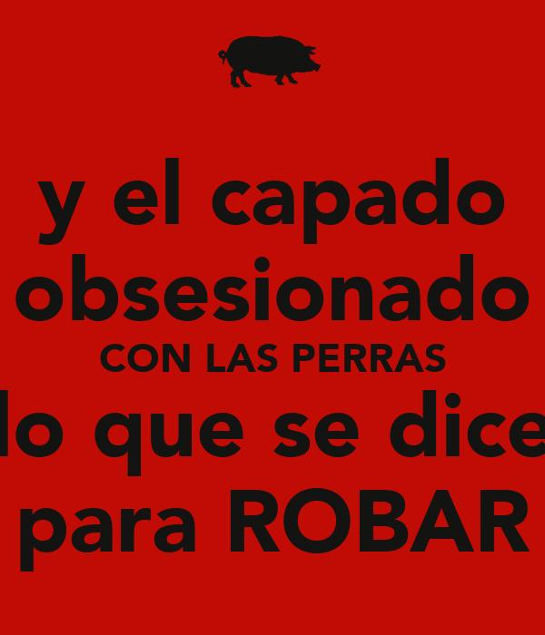 y el capado obsesionado CON LAS PERRAS lo que se dice para ROBAR