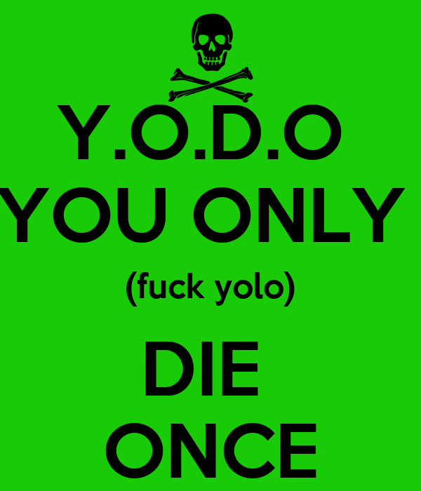 Y.O.D.O  YOU ONLY  (fuck yolo) DIE  ONCE