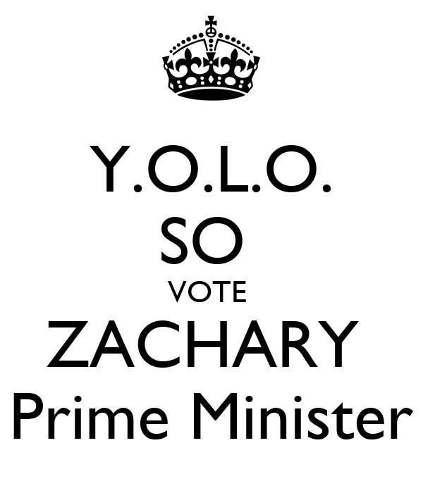 Y.O.L.O. SO  VOTE  ZACHARY  Prime Minister