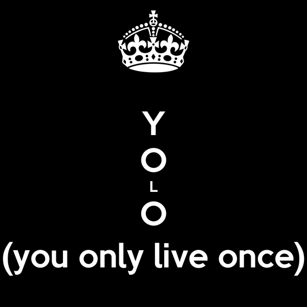 Y O L O (you only live once)