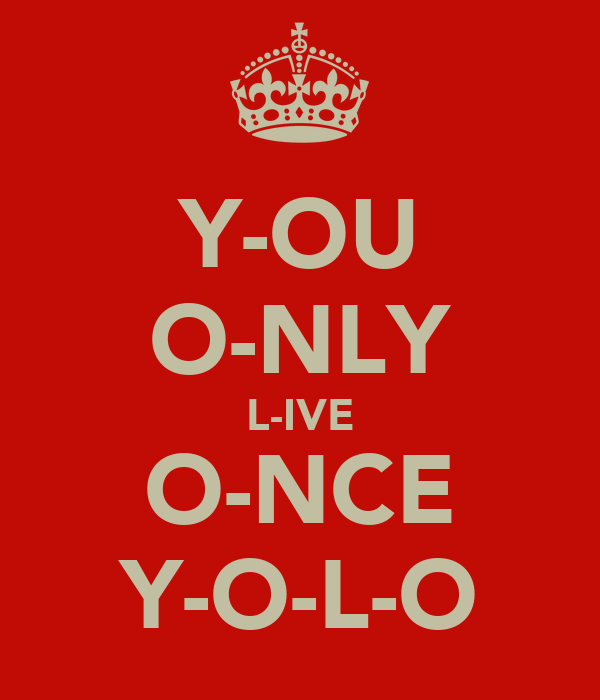 Y-OU O-NLY L-IVE O-NCE Y-O-L-O