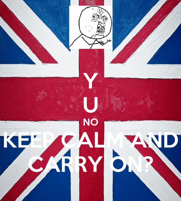 Y U NO KEEP CALM AND CARRY ON?