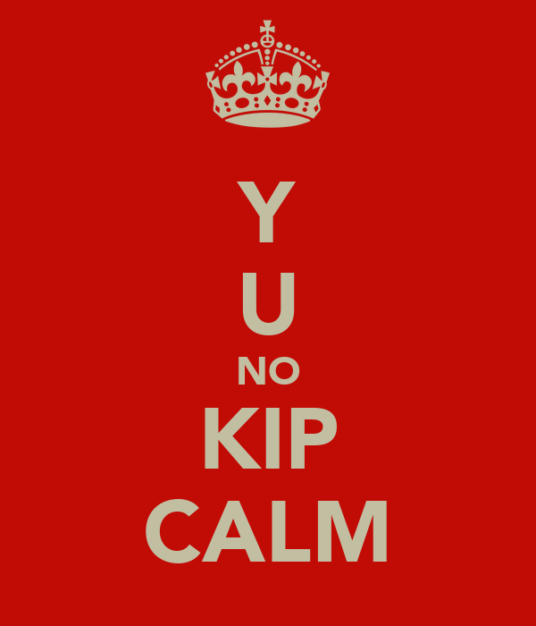 Y U NO KIP CALM