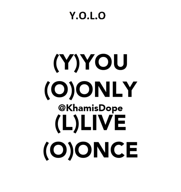 (Y)YOU (O)ONLY @KhamisDope (L)LIVE (O)ONCE