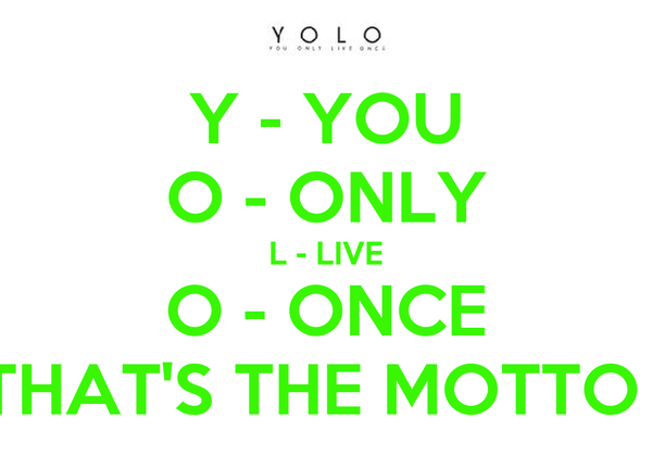 Y - YOU O - ONLY L - LIVE O - ONCE THAT'S THE MOTTO !
