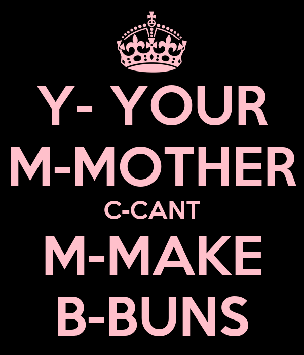 Y- YOUR M-MOTHER C-CANT M-MAKE B-BUNS