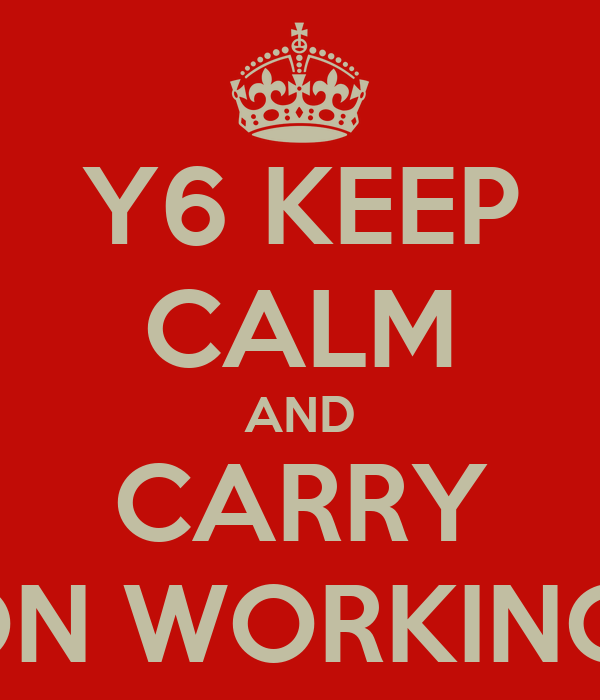Y6 KEEP CALM AND CARRY ON WORKING