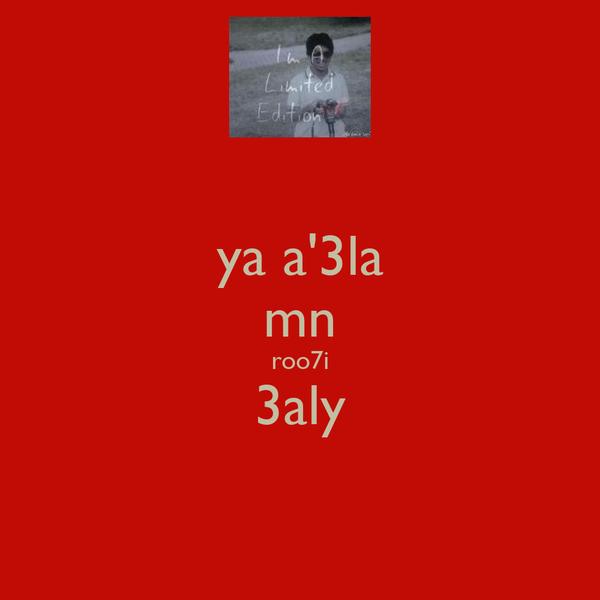ya a'3la mn roo7i 3aly