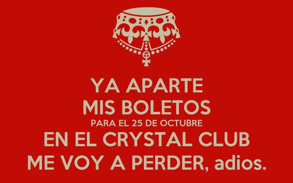 YA APARTE MIS BOLETOS PARA EL 25 DE OCTUBRE EN EL CRYSTAL CLUB ME VOY A PERDER, adios.
