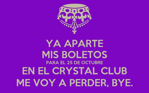 YA APARTE MIS BOLETOS PARA EL 25 DE OCTUBRE EN EL CRYSTAL CLUB ME VOY A PERDER, BYE.
