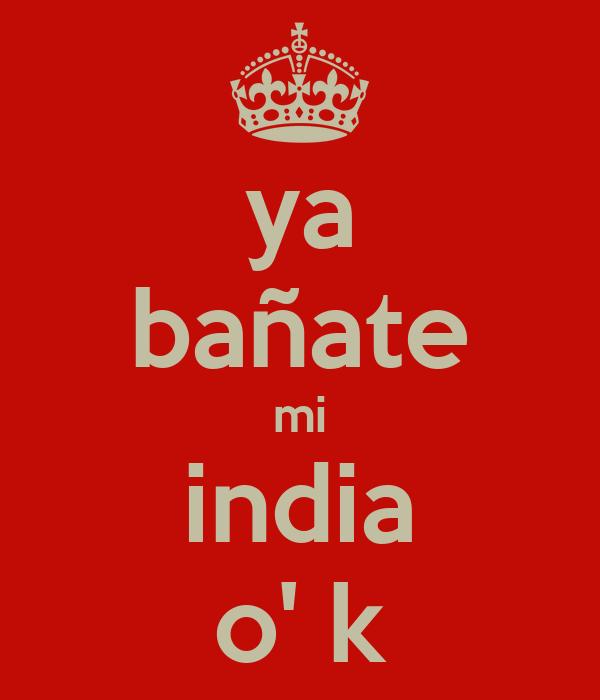 ya bañate mi india o' k