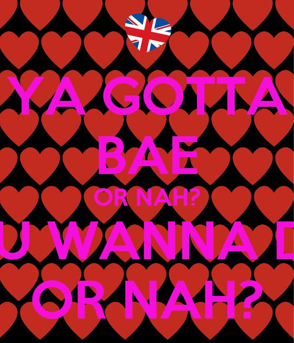 YA GOTTA BAE OR NAH? YOU WANNA DAE OR NAH?