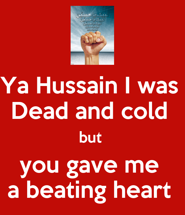 Ya Hussain I was  Dead and cold  but  you gave me  a beating heart
