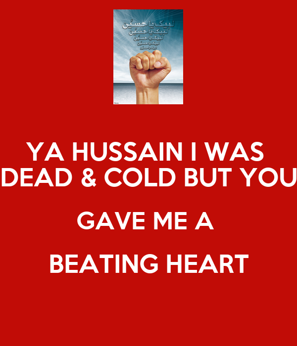 YA HUSSAIN I WAS  DEAD & COLD BUT YOU GAVE ME A  BEATING HEART