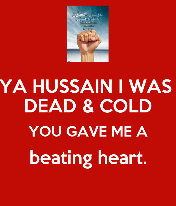 YA HUSSAIN I WAS  DEAD & COLD YOU GAVE ME A beating heart.