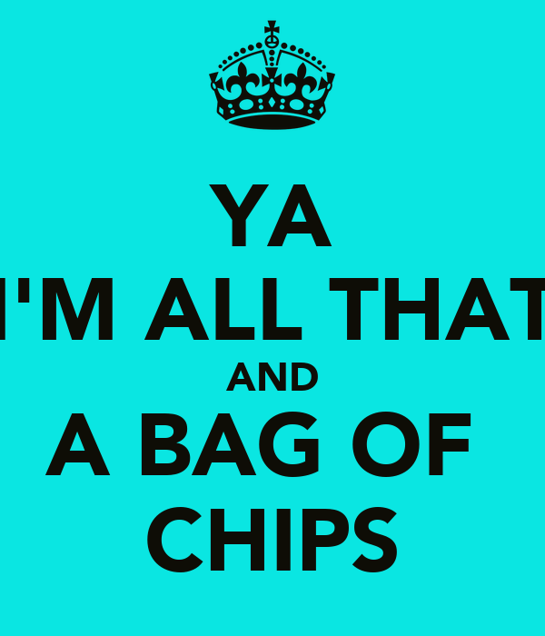 YA I'M ALL THAT AND A BAG OF  CHIPS
