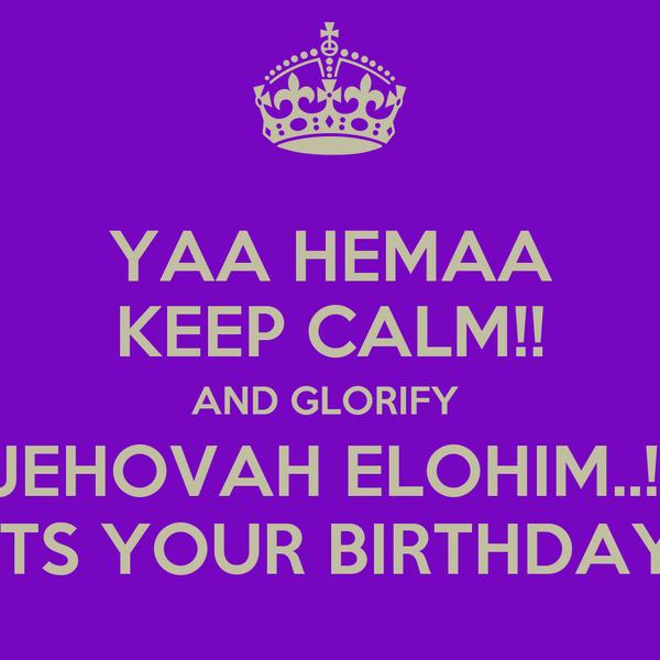 YAA HEMAA KEEP CALM!! AND GLORIFY  JEHOVAH ELOHIM..!! ITS YOUR BIRTHDAY