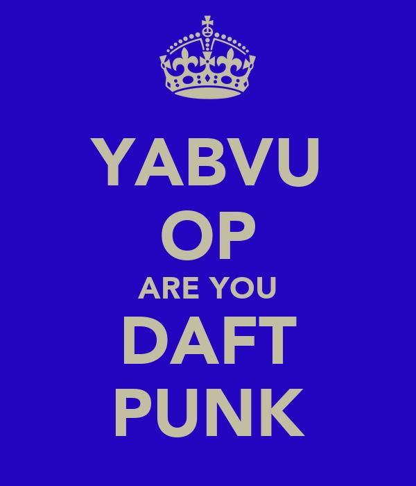 YABVU OP ARE YOU DAFT PUNK