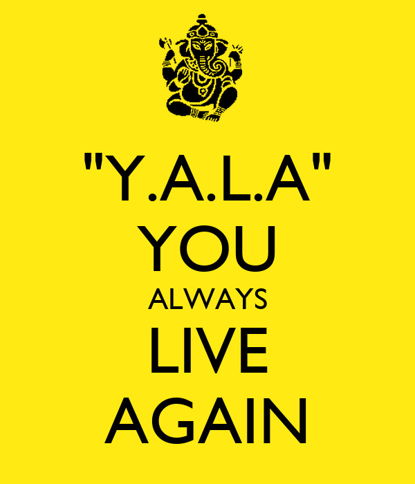 """""""Y.A.L.A"""" YOU ALWAYS LIVE AGAIN"""