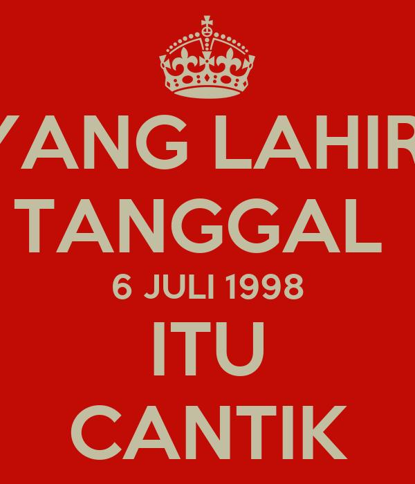 YANG LAHIR  TANGGAL  6 JULI 1998 ITU CANTIK